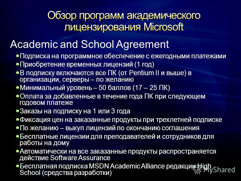 Academic and School Agreement Подписка на программное обеспечение с ежегодными платежами Приобретение временных лицензий (1 год) В подписку включаются все ПК (от Pentium II и выше) в организации, серверы – по желанию Минимальный уровень – 50 баллов (