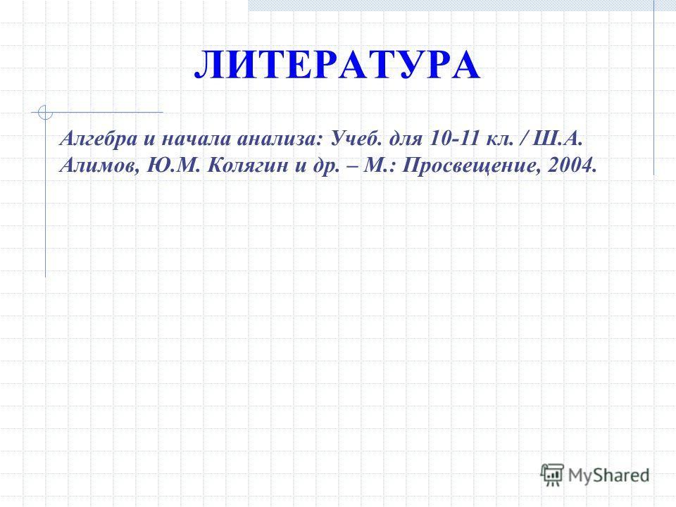 Алгебра и начала анализа: Учеб. для 10-11 кл. / Ш.А. Алимов, Ю.М. Колягин и др. – М.: Просвещение, 2004. ЛИТЕРАТУРА