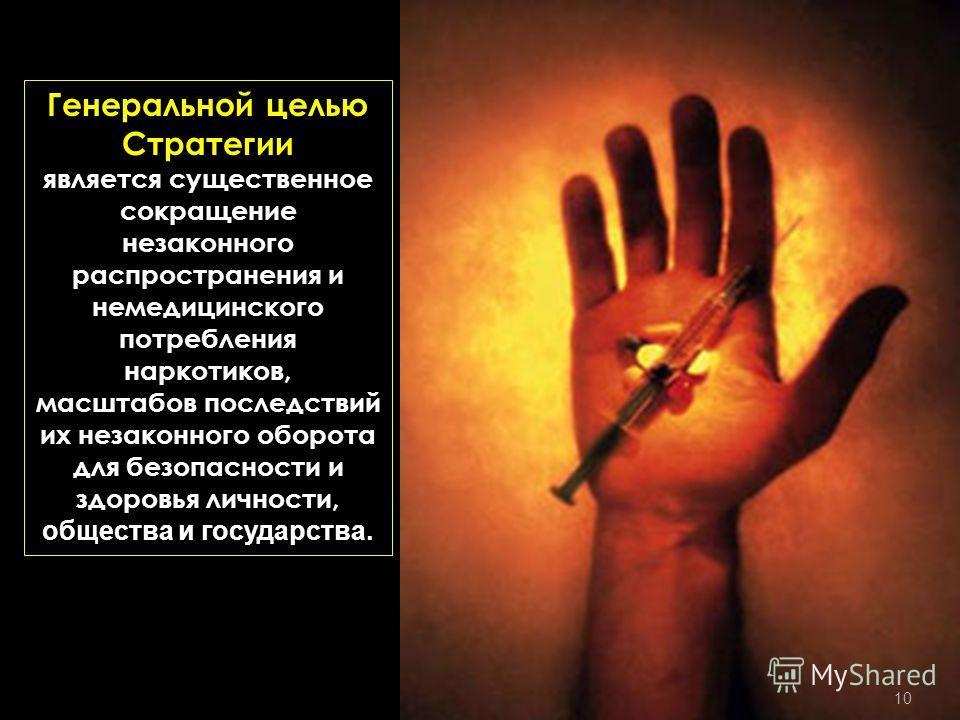 Генеральной целью Стратегии является существенное сокращение незаконного распространения и немедицинского потребления наркотиков, масштабов последствий их незаконного оборота для безопасности и здоровья личности, общества и государства. 10