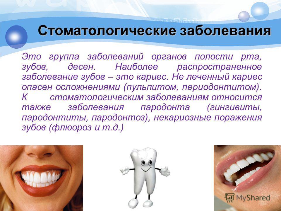 Стоматологические заболевания Это группа заболеваний органов полости рта, зубов, десен. Наиболее распространенное заболевание зубов – это кариес. Не леченный кариес опасен осложнениями (пульпитом, периодонтитом). Кстоматологическим заболеваниям относ
