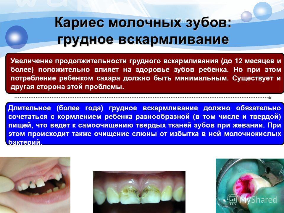 Кариес молочных зубов: грудное вскармливание Увеличение продолжительности грудного вскармливания (до 12 месяцев и более) положительно влияет на здоровье зубов ребенка. Но при этом потребление ребенком сахара должно быть минимальным. Существует и друг