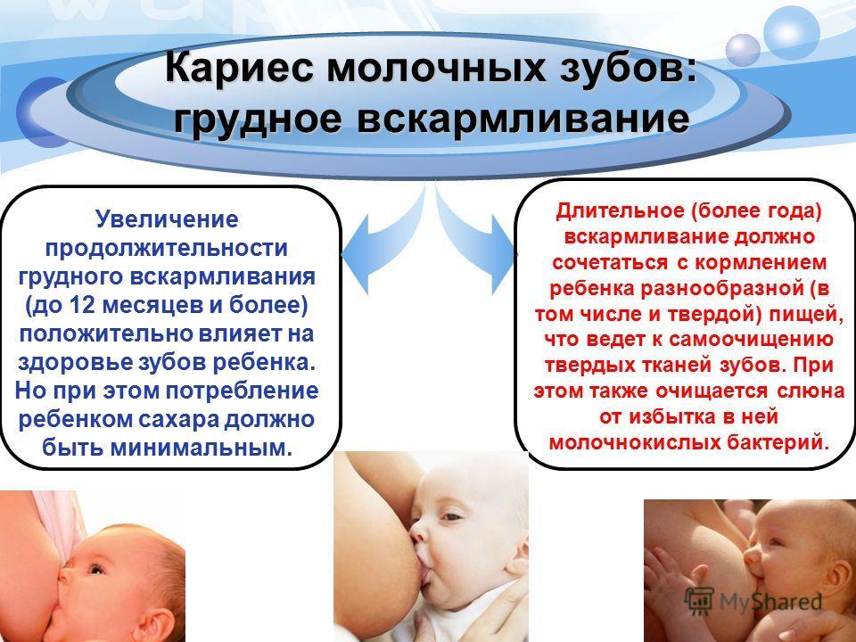 Кариес молочных зубов: грудное вскармливание Увеличение продолжительности грудного вскармливания (до 12 месяцев и более) положительно влияет на здоровье зубов ребенка. Но при этом потребление ребенком сахара должно быть минимальным. Длительное (более