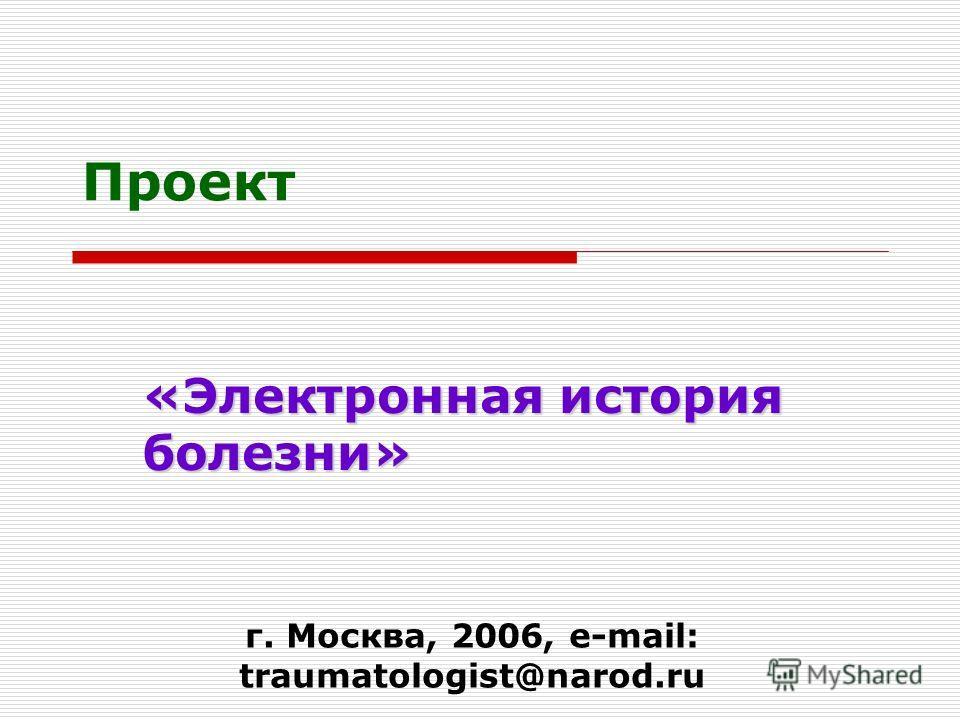 Проект «Электронная история болезни» г. Москва, 2006, e-mail: traumatologist@narod.ru
