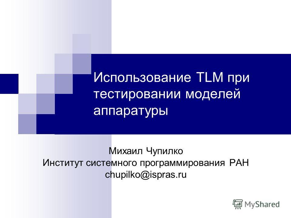 Использование TLM при тестировании моделей аппаратуры Михаил Чупилко Институт системного программирования РАН chupilko@ispras.ru