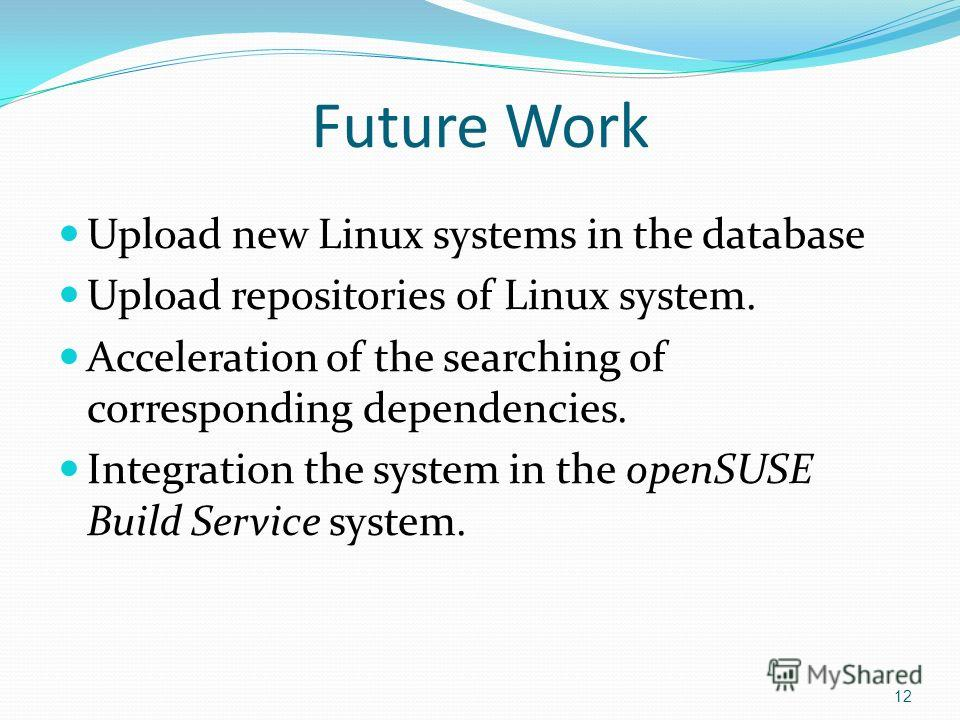 Future Work Upload new Linux systems in the database Upload repositories of Linux system. Acceleration of the searching of corresponding dependencies. Integration the system in the openSUSE Build Service system. 12