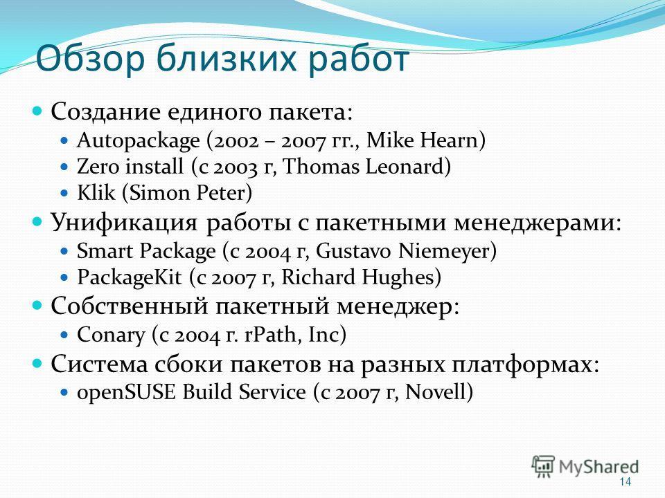 Обзор близких работ Создание единого пакета: Autopackage (2002 – 2007 гг., Mike Hearn) Zero install (с 2003 г, Thomas Leonard) Klik (Simon Peter) Унификация работы с пакетными менеджерами: Smart Package (с 2004 г, Gustavo Niemeyer) PackageKit (с 2007