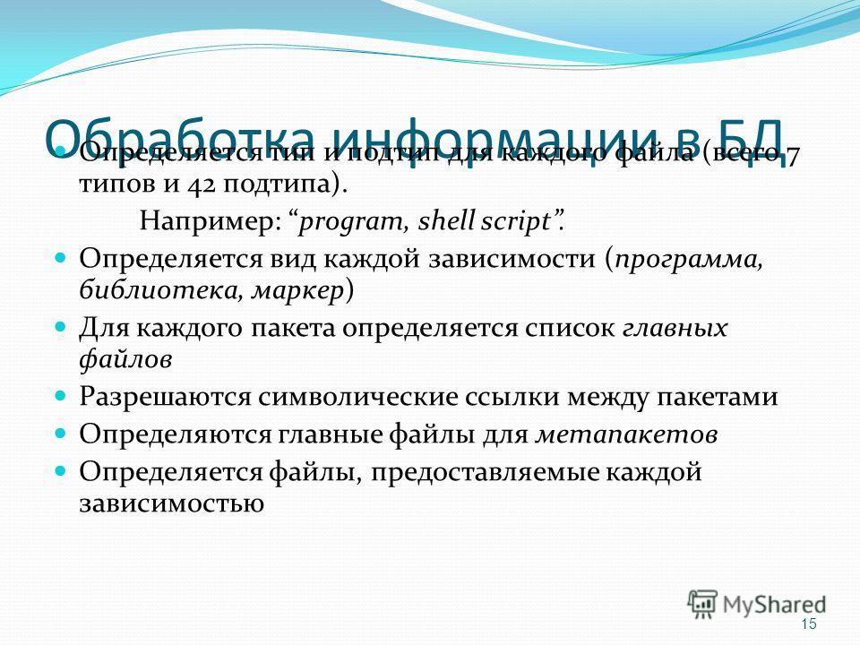 Обработка информации в БД Определяется тип и подтип для каждого файла (всего 7 типов и 42 подтипа). Например: program, shell script. Определяется вид каждой зависимости (программа, библиотека, маркер) Для каждого пакета определяется список главных фа