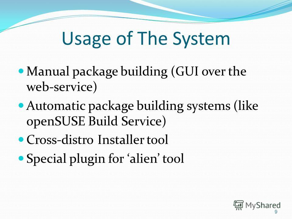 Usage of The System Manual package building (GUI over the web-service) Automatic package building systems (like openSUSE Build Service) Cross-distro Installer tool Special plugin for alien tool 9