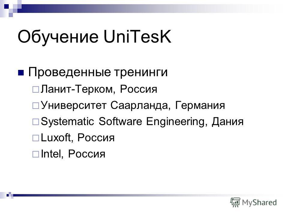 Обучение UniTesK Проведенные тренинги Ланит-Терком, Россия Университет Саарланда, Германия Systematic Software Engineering, Дания Luxoft, Россия Intel, Россия
