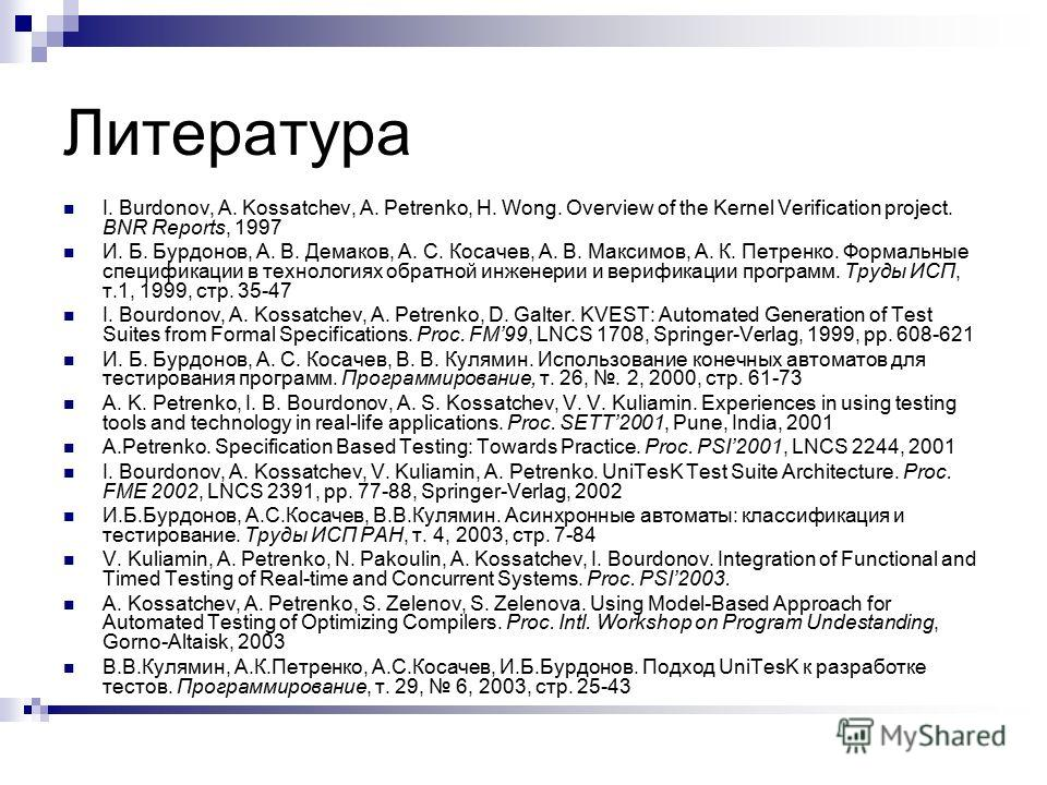 Литература I. Burdonov, A. Kossatchev, A. Petrenko, H. Wong. Overview of the Kernel Verification project. BNR Reports, 1997 И. Б. Бурдонов, А. В. Демаков, А. С. Косачев, А. В. Максимов, А. К. Петренко. Формальные спецификации в технологиях обратной и