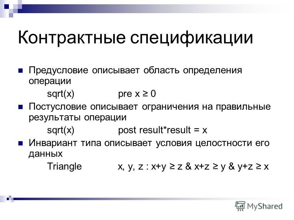 Контрактные спецификации Предусловие описывает область определения операции sqrt(x) pre x 0 Постусловие описывает ограничения на правильные результаты операции sqrt(x) post result*result = x Инвариант типа описывает условия целостности его данных Tri