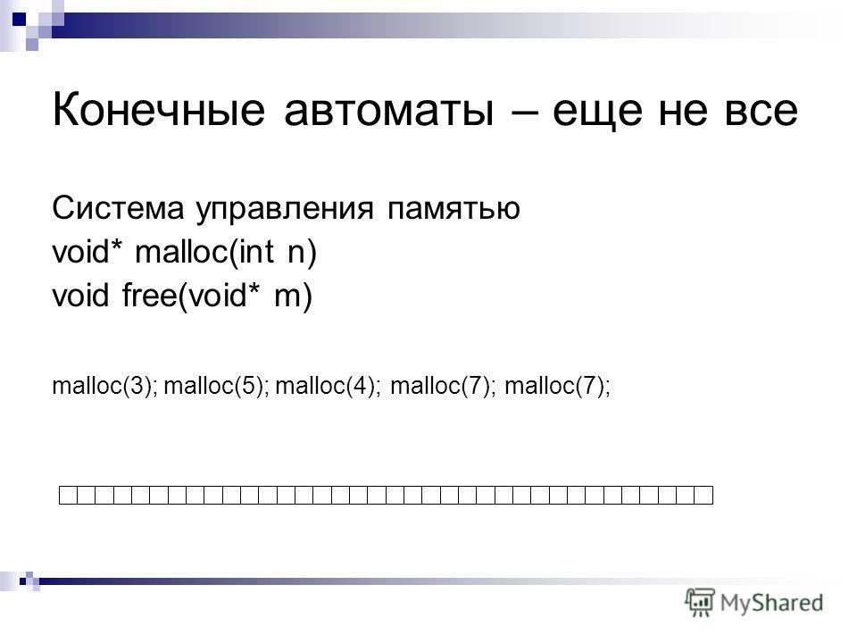 Конечные автоматы – еще не все Система управления памятью void* malloc(int n) void free(void* m) malloc(3); malloc(5);malloc(4);malloc(7);