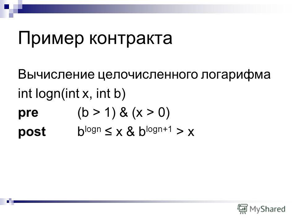 Пример контракта Вычисление целочисленного логарифма int logn(int x, int b) pre(b > 1) & (x > 0) postb logn x & b logn+1 > x