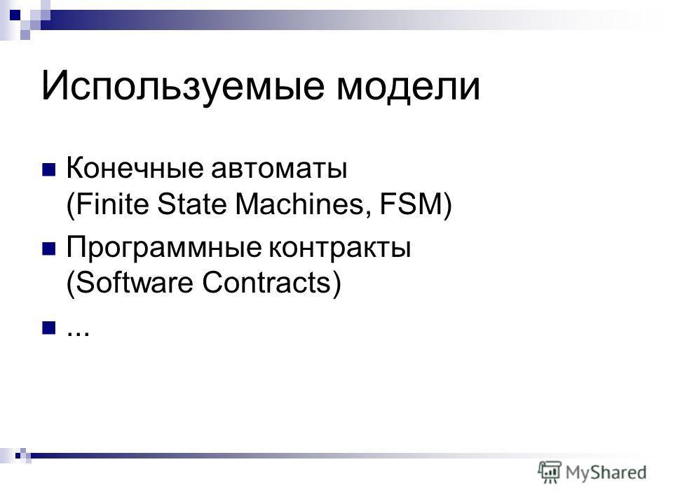 Используемые модели Конечные автоматы (Finite State Machines, FSM) Программные контракты (Software Contracts)...