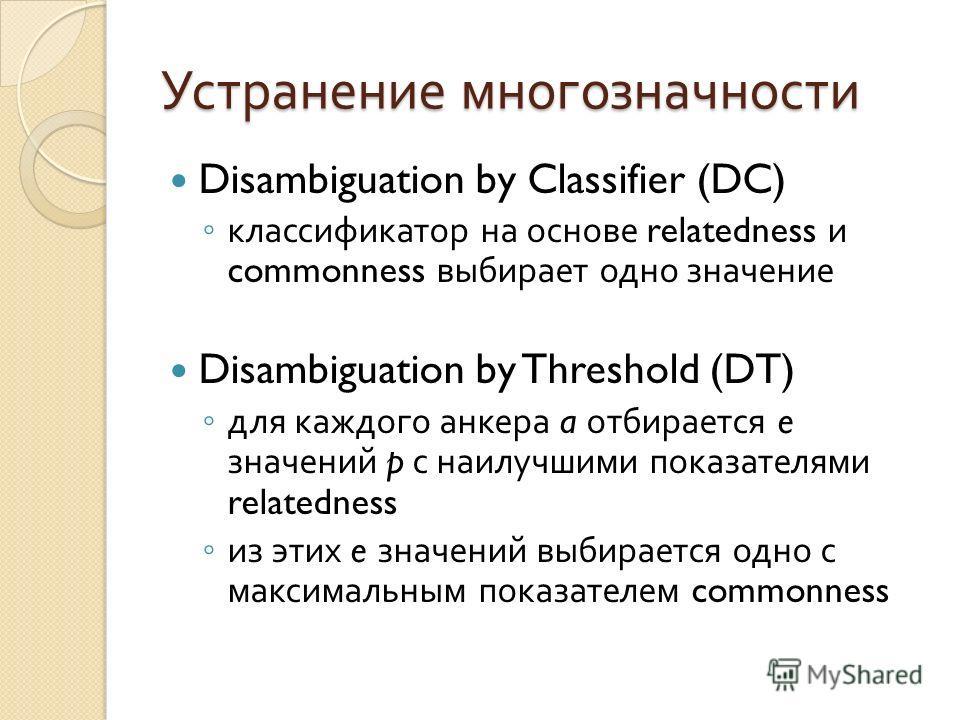 Устранение многозначности Disambiguation by Classifier (DC) классификатор на основе relatedness и commonness выбирает одно значение Disambiguation by Threshold (DT) для каждого анкера a отбирается e значений p с наилучшими показателями relatedness из