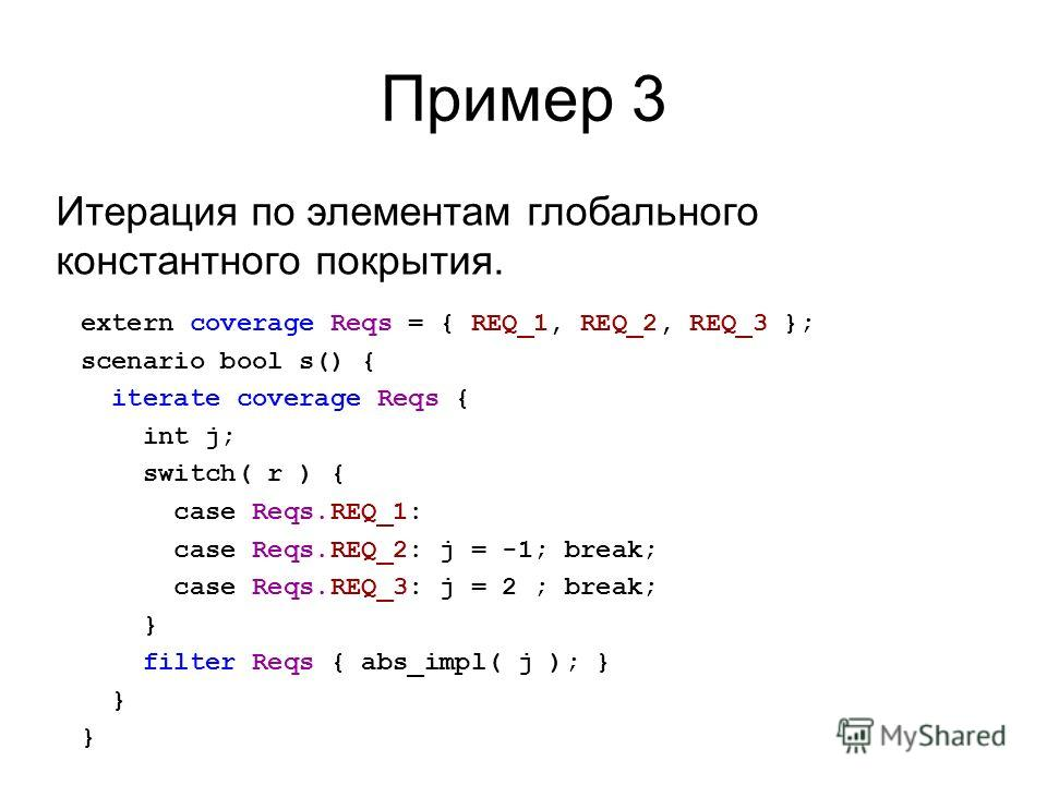 Пример 3 extern coverage Reqs = { REQ_1, REQ_2, REQ_3 }; scenario bool s() { iterate coverage Reqs { int j; switch( r ) { case Reqs.REQ_1: case Reqs.REQ_2: j = -1; break; case Reqs.REQ_3: j = 2 ; break; } filter Reqs { abs_impl( j ); } } Итерация по