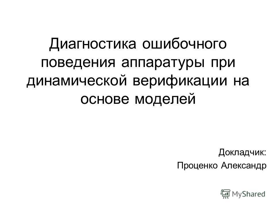 Диагностика ошибочного поведения аппаратуры при динамической верификации на основе моделей Докладчик: Проценко Александр