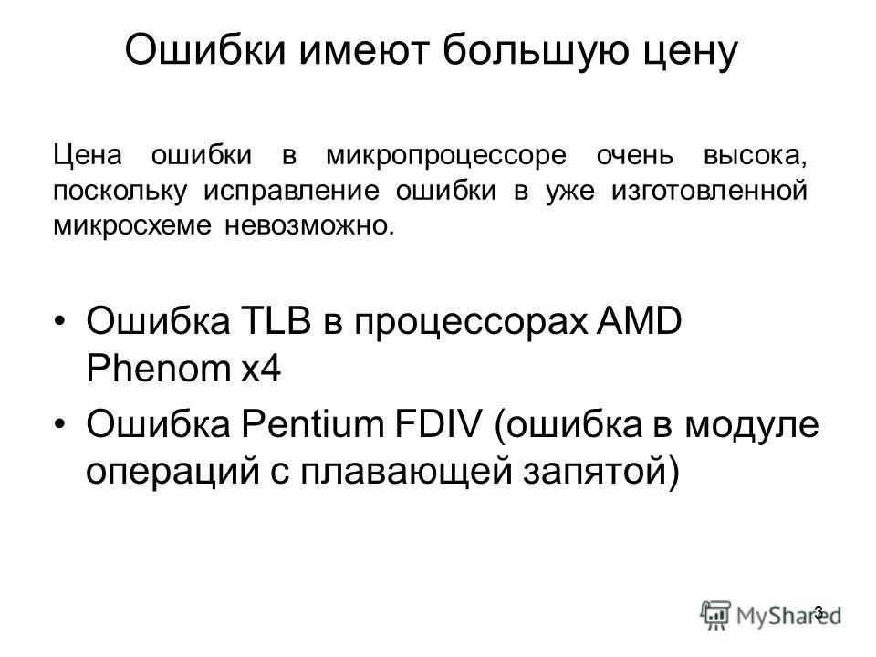 Ошибки имеют большую цену Цена ошибки в микропроцессоре очень высока, поскольку исправление ошибки в уже изготовленной микросхеме невозможно. Ошибка TLB в процессорах AMD Phenom x4 Ошибка Pentium FDIV (ошибка в модуле операций с плавающей запятой) 3