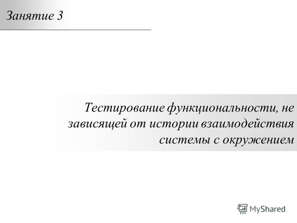 Тестирование функциональности, не зависящей от истории взаимодействия системы с окружением Занятие 3
