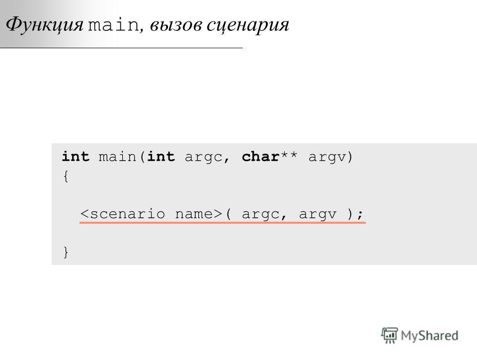 Функция main, вызов сценария int main(int argc, char** argv) { ( argc, argv ); }