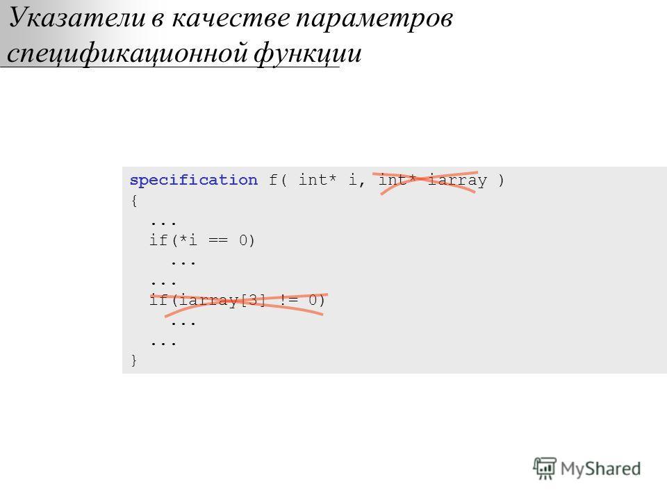 Указатели в качестве параметров спецификационной функции specification f( int* i, int* iarray ) {... if(*i == 0)...... if(iarray[3] != 0)...... }