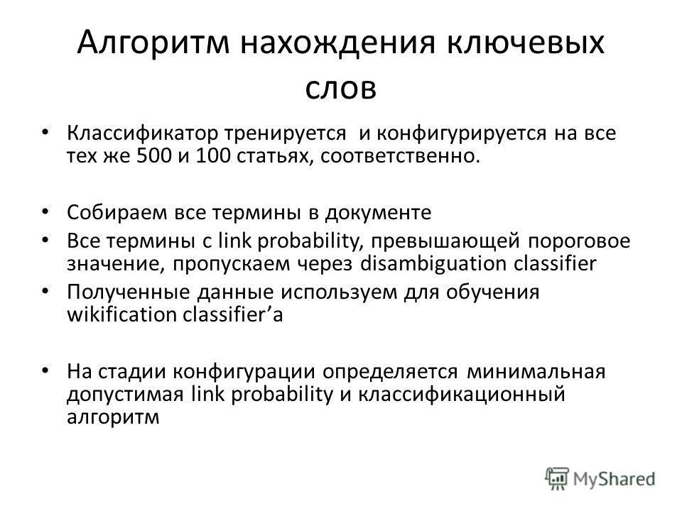Алгоритм нахождения ключевых слов Классификатор тренируется и конфигурируется на все тех же 500 и 100 статьях, соответственно. Собираем все термины в документе Все термины с link probability, превышающей пороговое значение, пропускаем через disambigu