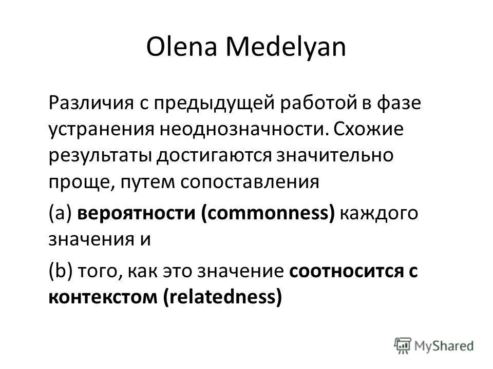 Olena Medelyan Различия с предыдущей работой в фазе устранения неоднозначности. Схожие результаты достигаются значительно проще, путем сопоставления (a) вероятности (commonness) каждого значения и (b) того, как это значение соотносится с контекстом (