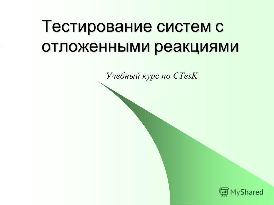 Тестирование систем с отложенными реакциями Учебный курс по CTesK
