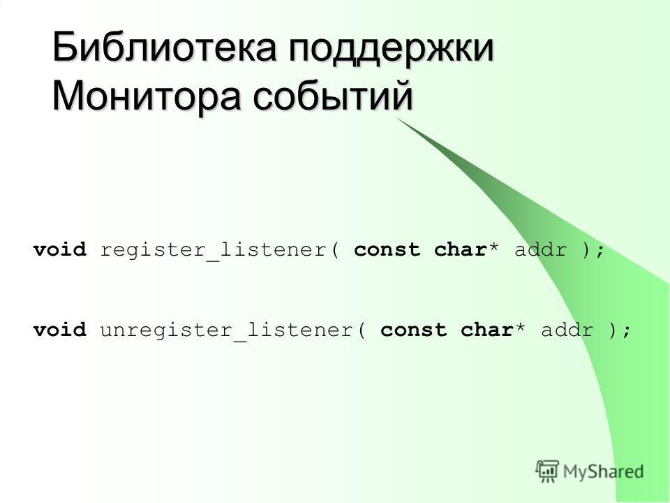 Библиотека поддержки Монитора событий void register_listener( const char* addr ); void unregister_listener( const char* addr );