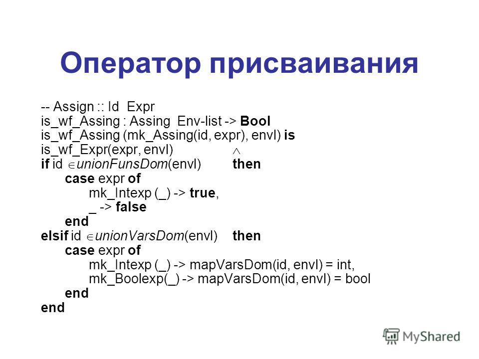 Оператор присваивания -- Assign :: Id Expr is_wf_Assing : Assing Env-list -> Bool is_wf_Assing (mk_Assing(id, expr), envl) is is_wf_Expr(expr, envl) if id unionFunsDom(envl)then case expr of mk_Intexp (_) -> true, _ -> false end elsif id unionVarsDom