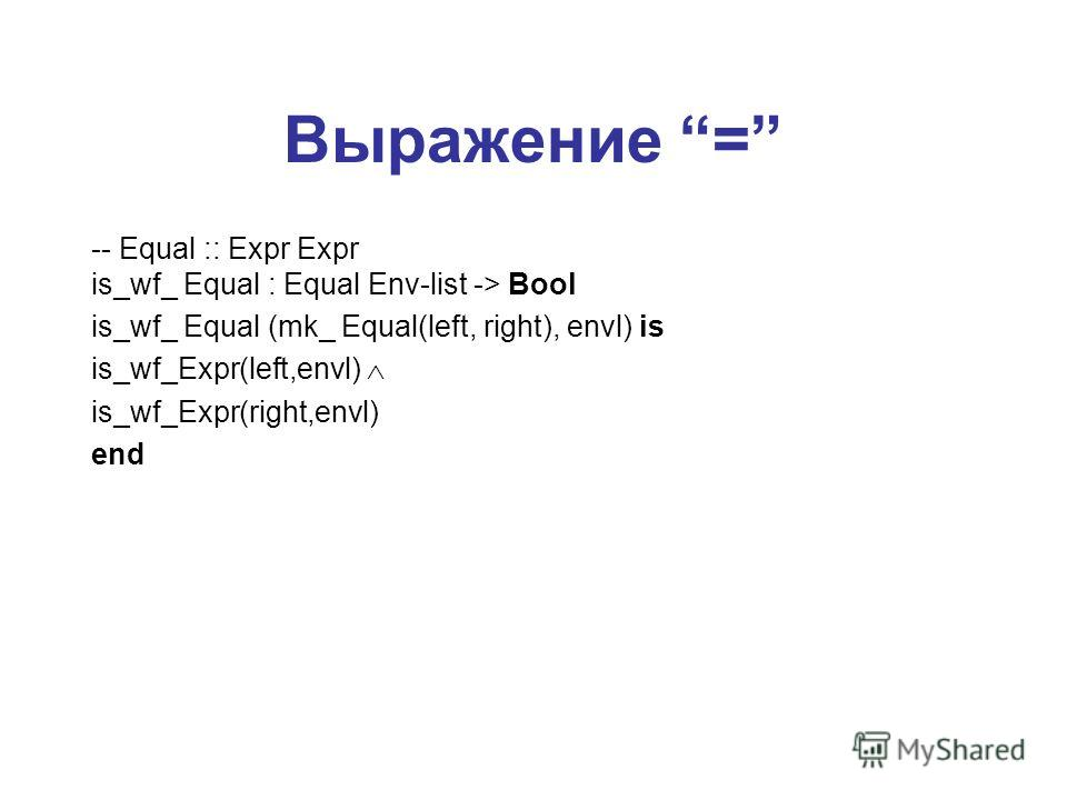 Выражение = -- Equal :: Expr Expr is_wf_ Equal : Equal Env-list -> Bool is_wf_ Equal (mk_ Equal(left, right), envl) is is_wf_Expr(left,envl) is_wf_Expr(right,envl) end