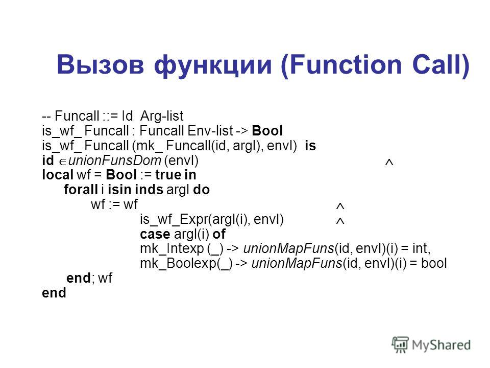 Вызов функции (Function Call) -- Funcall ::= Id Arg-list is_wf_ Funcall : Funcall Env-list -> Bool is_wf_ Funcall (mk_ Funcall(id, argl), envl) is id unionFunsDom (envl) local wf = Bool := true in forall i isin inds argl do wf := wf is_wf_Expr(argl(i
