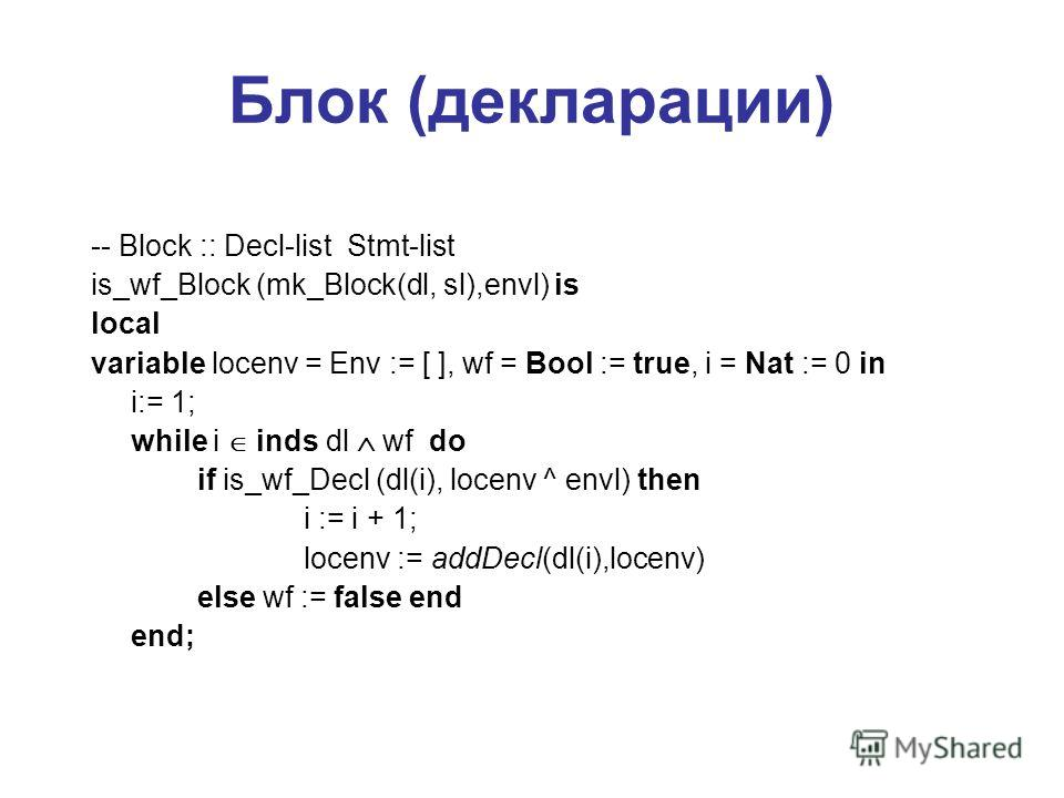 Блок (декларации) -- Block :: Decl-list Stmt-list is_wf_Block (mk_Block(dl, sl),envl) is local variable locenv = Env := [ ], wf = Bool := true, i = Nat := 0 in i:= 1; while i inds dl wf do if is_wf_Decl (dl(i), locenv ^ envl) then i := i + 1; locenv