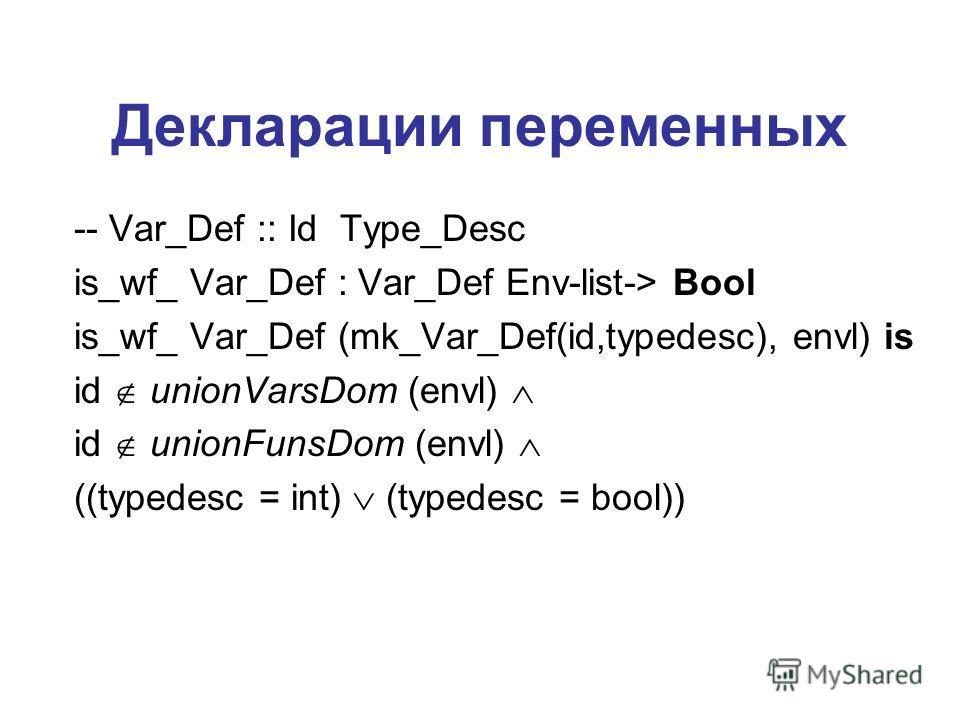 Декларации переменных -- Var_Def :: Id Type_Desc is_wf_ Var_Def : Var_Def Env-list-> Bool is_wf_ Var_Def (mk_Var_Def(id,typedesc), envl) is id unionVarsDom (envl) id unionFunsDom (envl) ((typedesc = int) (typedesc = bool))