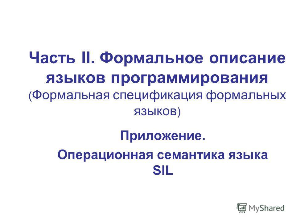 Часть II. Формальное описание языков программирования ( Формальная спецификация формальных языков ) Приложение. Операционная семантика языка SIL