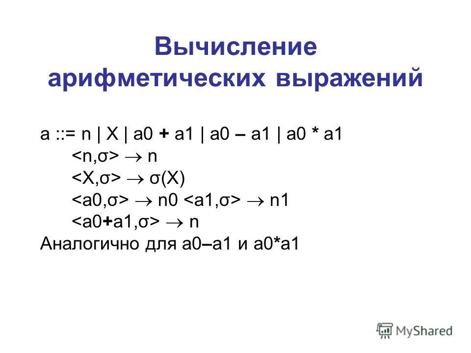 Вычисление арифметических выражений a ::= n | X | a0 + a1 | a0 – a1 | a0 * a1 n σ(X) n0 n1 n Аналогично для a0–a1 и a0*a1