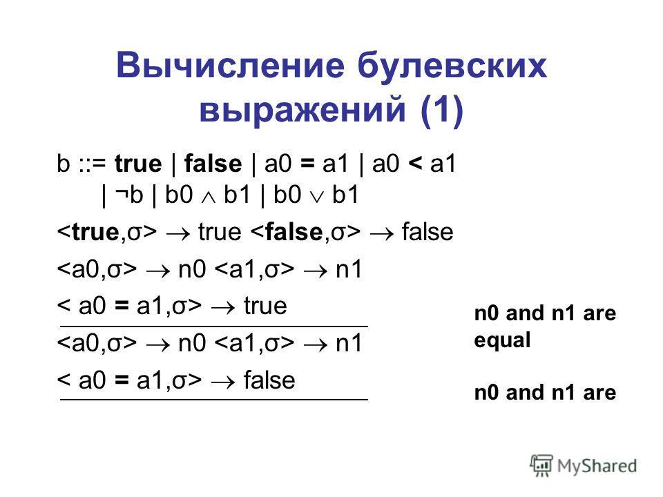 Вычисление булевских выражений (1) b ::= true | false | a0 = a1 | a0 < a1 | ¬b | b0 b1 | b0 b1 true false n0 n1 true n0 n1 false n0 and n1 are equal n0 and n1 are