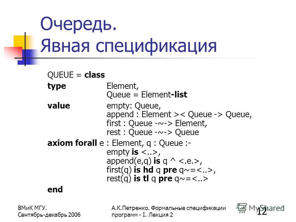 12 ВМиК МГУ. Сентябрь-декабрь 2006 А.К.Петренко. Формальные спецификации программ - I. Лекция 2 Очередь. Явная спецификация QUEUE = class type Element, Queue = Element-list value empty: Queue, append : Element > Queue, first : Queue -~-> Element, res