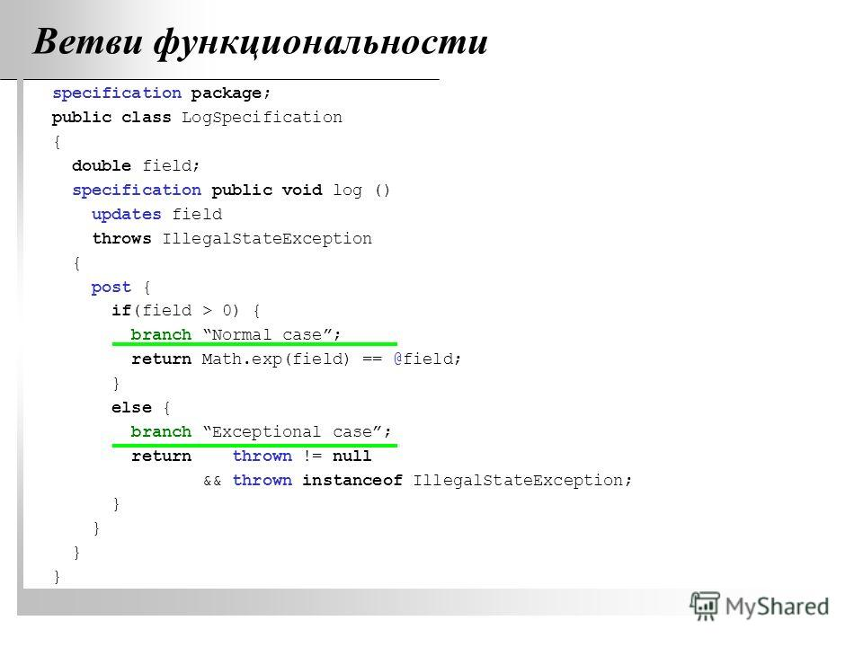Ветви функциональности specification package; public class LogSpecification { double field; specification public void log () updates field throws IllegalStateException { post { if(field > 0) { branch Normal case; return Math.exp(field) == @field; } e