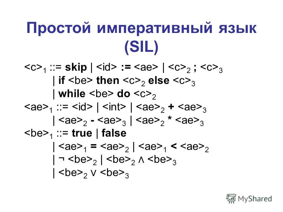 Простой императивный язык (SIL) 1 ::= skip | := | 2 ; 3 | if then 2 else 3 | while do 2 1 ::= | | 2 + 3 | 2 - 3 | 2 * 3 1 ::= true | false | 1 = 2 | 1 2 | ¬ 2 | 2 3 | 2 3