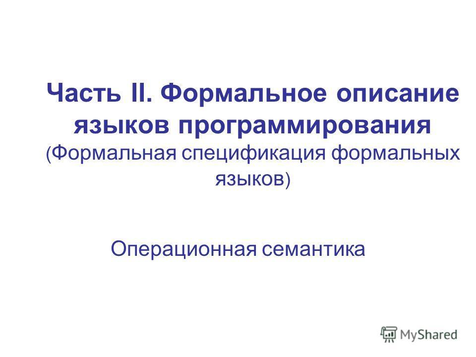Часть II. Формальное описание языков программирования ( Формальная спецификация формальных языков ) Операционная семантика
