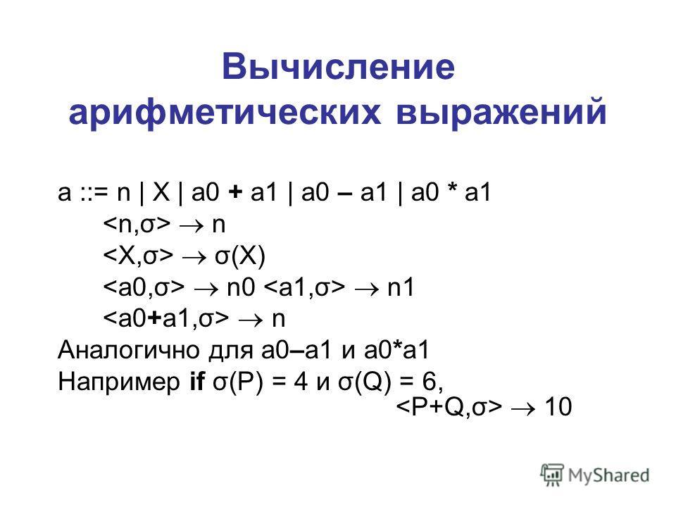 Вычисление арифметических выражений a ::= n | X | a0 + a1 | a0 – a1 | a0 * a1 n σ(X) n0 n1 n Аналогично для a0–a1 и a0*a1 Например if σ(P) = 4 и σ(Q) = 6, 10