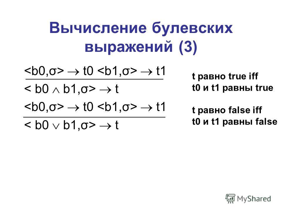Вычисление булевских выражений (3) t0 t1 t t0 t1 t t равно true iff t0 и t1 равны true t равно false iff t0 и t1 равны false