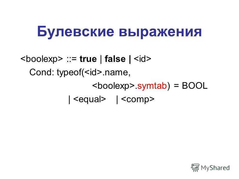 Булевские выражения ::= true | false | Cond: typeof(.name,.symtab) = BOOL | |