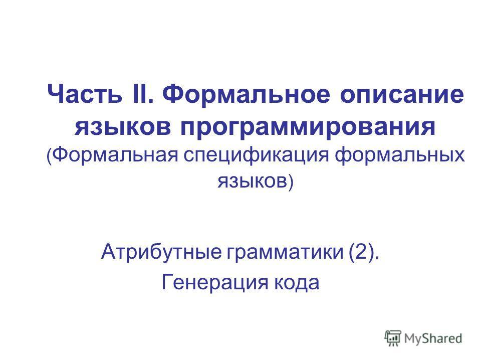 Часть II. Формальное описание языков программирования ( Формальная спецификация формальных языков ) Атрибутные грамматики (2). Генерация кода