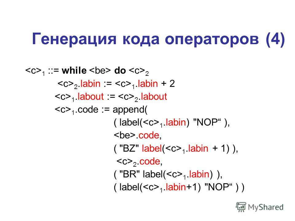 Генерация кода операторов (4) 1 ::= while do 2 2.labin := 1.labin + 2 1.labout := 2.labout 1.code := append( ( label( 1.labin) NOP ),.code, ( BZ label( 1.labin + 1) ), 2.code, ( BR label( 1.labin) ), ( label( 1.labin+1) NOP ) )