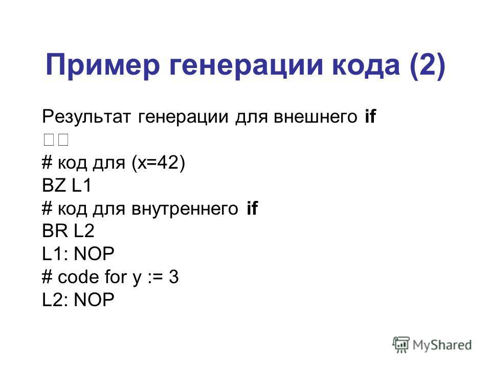 Пример генерации кода (2) Результат генерации для внешнего if # код для (x=42) BZ L1 # код для внутреннего if BR L2 L1: NOP # code for y := 3 L2: NOP