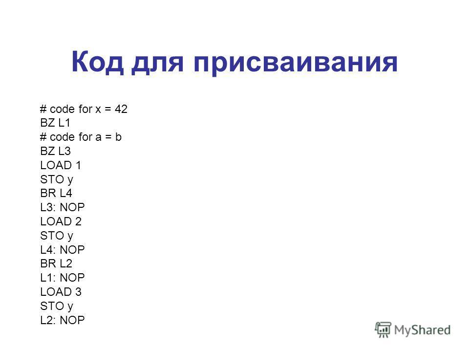Код для присваивания # code for x = 42 BZ L1 # code for a = b BZ L3 LOAD 1 STO y BR L4 L3: NOP LOAD 2 STO y L4: NOP BR L2 L1: NOP LOAD 3 STO y L2: NOP