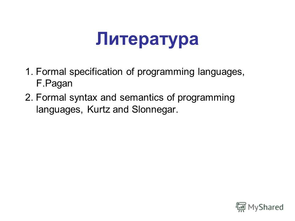 Литература 1. Formal specification of programming languages, F.Pagan 2. Formal syntax and semantics of programming languages, Kurtz and Slonnegar.