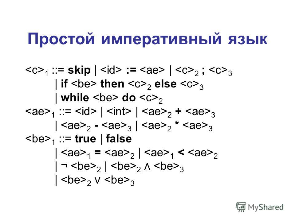 Простой императивный язык 1 ::= skip | := | 2 ; 3 | if then 2 else 3 | while do 2 1 ::= | | 2 + 3 | 2 - 3 | 2 * 3 1 ::= true | false | 1 = 2 | 1 2 | ¬ 2 | 2 3 | 2 3